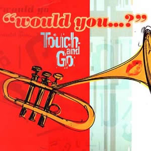 TOUCH AND GO - WOULD YOU