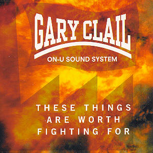 Gary Clail On-U Sound System - These Things Are Worth Fighting For